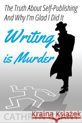 Writing is Murder: Motive, Means, and Opportunity ( The Truth About Self-publishing And Why I'm Glad I Did It) Cathryn Grant 9781943142545