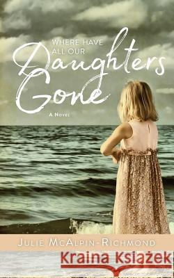 Where Have All Our Daughters Gone Julie McAlpin Richmond 9781943258932