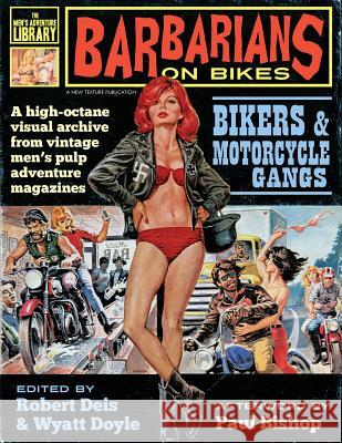 Barbarians on Bikes: Bikers and Motorcycle Gangs in Men's Pulp Adventure Magazines Robert Deis Wyatt Doyle Paul Bishop 9781943444151