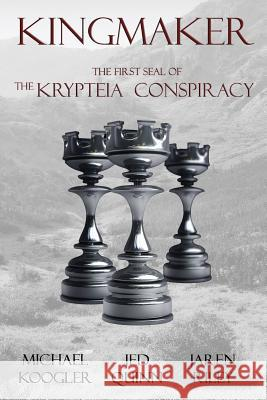 Kingmaker: The 1st Seal of the Krypteia Conspiracy Michael Koogler Jed Quinn Jaren Riley 9781943519002