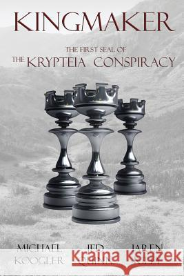 Kingmaker: The First Seal of the Krypteia Conspiracy Michael Koogler Jed Quinn Jaren Riley 9781943519026