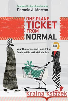 One Plane Ticket from Normal: Your Humorous and Hope-Filled Guide to Life in the Middle East Pamela J. Morton 9781943526277