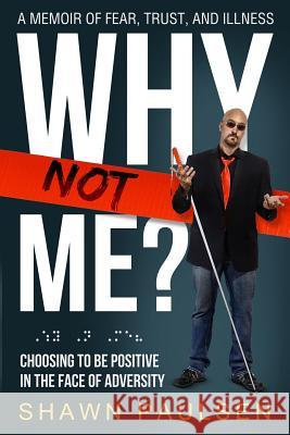 Why Not Me?: Choosing to Be Positive in the Face of Adversity Shawn Paulsen 9781943526932