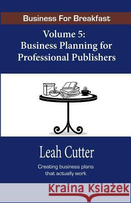 Business for Breakfast, Volume 5: Business Planning for Professional Publishers Leah Cutter Blaze Ward 9781943663347