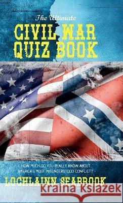 The Ultimate Civil War Quiz Book: How Much Do You Really Know about America's Most Misunderstood Conflict? Lochlainn Seabrook 9781943737529