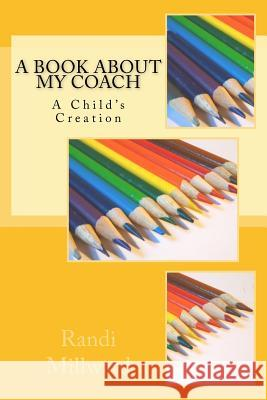 A Book about My Coach: A Child's Creation Randi L. Millward 9781943771004