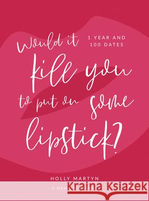 Would It Kill You to Put on Some Lipstick?: One Year and 100 Dates Holly Martyn 9781943876136
