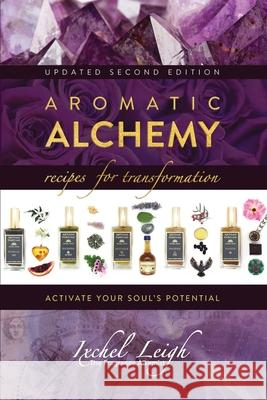 Aromatic Alchemy: Recipes for Transformation Activate Your Soul's Potential Ixchel Leigh 9781943887835