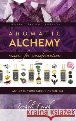 Aromatic Alchemy: Recipes for Transformation Activate Your Soul's Potential Ixchel Leigh 9781943887842