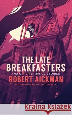The Late Breakfasters and Other Strange Stories (Valancourt 20th Century Classics) Robert Aickman Philip Challinor 9781943910458