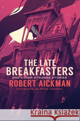 The Late Breakfasters and Other Strange Stories Robert Aickman Philip Challinor 9781943910465