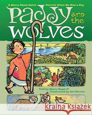 Paddy and the Wolves: A Story about Saint Patrick When He Was a Boy Steve Nagel Jen Norton 9781944008307