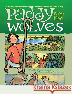 Paddy and the Wolves: A Story about Saint Patrick When He Was a Boy Steve Nagel Jen Norton 9781944008314