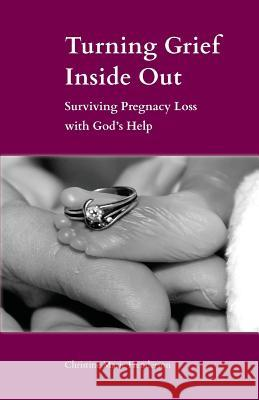 Turning Grief Inside Out: Surviving Pregnancy Loss with God's Help Christine Marie Hendersen 9781944008451