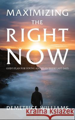 Maximizing the Right Now: God's Plan for Young Adults in These Last Days Demetrice Williams 9781944348038
