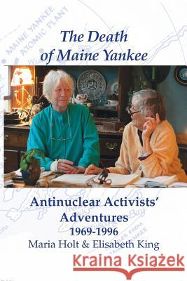 The Death of Maine Yankee: Antinuclear Activists' Adventures 1969-1996? Holt Maria King Elisabeth 9781944386139