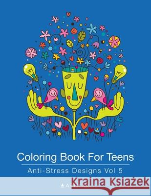 Coloring Book for Teens: Anti-Stress Designs Vol 5 Art Therapy Coloring 9781944427207
