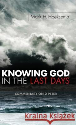 Knowing God in the Last Days: Commentary on 2 Peter Mark H. Hoeksema 9781944555221