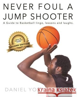 Never Foul a Jump Shooter: A Guide to Basketball Lingo, Lessons, and Laughs Daniel Yost 9781944589493 Incorgnito Publishing Press