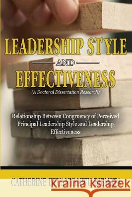 Leadership Style and Effectiveness: Examining the Relationship Between Congruency of Perceived Principal Leadership Style and Leadership Effectiveness Catherine Iwuanyanwu-Biemkpa 9781944652401