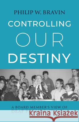 Controlling Our Destiny - A Board Member's View of  Deaf President Now Philip W. Bravin 9781944838713