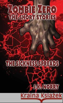 The Sickness Spreads: Zombie Zero: The Short Stories Vol. 1 J. K. Norry 9781944916947 Sudden Insight Publishing