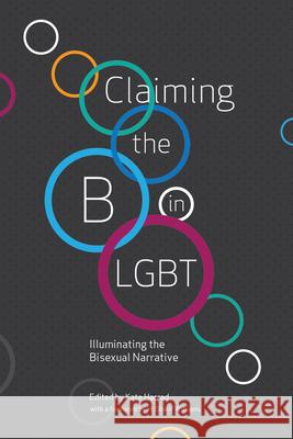 Claiming the B in LGBT: Illuminating the Bisexual Narrative Jacq Applebee Meg-John Barker Elizabeth Baxter-Williams 9781944934606