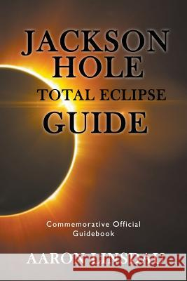 Jackson Hole Total Eclipse Guide: Commemorative Official Guidebook 2017 Aaron Linsdau 9781944986049
