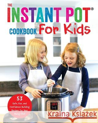 The Instant Pot Cookbook for Kids: 53 Safe, Fun, and Confidence Building Recipes for Your Young Chef Shannon Jett 9781945056536
