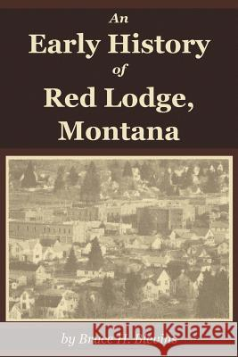 An Early History of Red Lodge, Montana Bruce H. Blevins 9781945110016