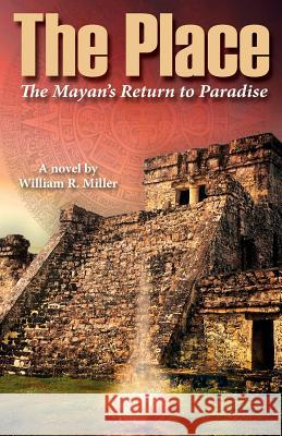 The Place: The Mayan's Return to Paradise William R. Miller 9781945171840