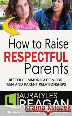 How to Raise Respectful Parents: Better Communication for Teen and Parent Relationships Laura Lyles Reagan 9781945181023