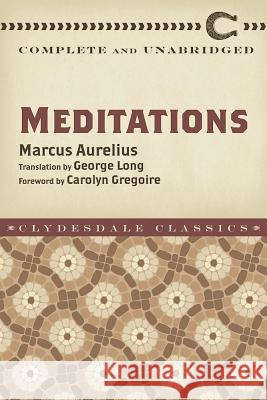 Meditations: Complete and Unabridged Marcus Aurelius George Long Carolyn Gregoire 9781945186240