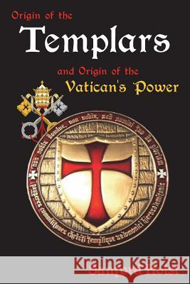 Origin of the Templars: And Origin of the Vatican's Power Sanford Holst 9781945199004