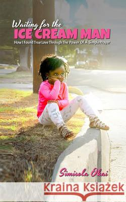 Waiting for the Ice Cream Man: How I Found True Love Through the Power of a Simple Prayer Simisola Okai 9781945304811