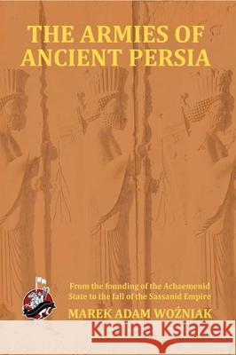 Armies of Ancient Persia: From the Founding of the Achaemenid State to the Fall of the Sasanid Empire Marek Adam Wozniak 9781945430084