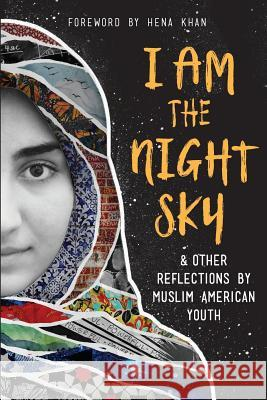 I Am the Night Sky: & Other Reflections by Muslim American Youth Next Wave Muslim Initiative Writers Hena Khan 9781945434938