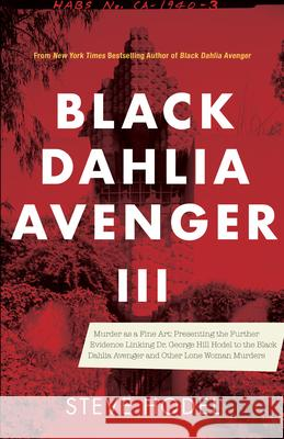 Black Dahlia Avenger III: Murder as a Fine Art: Presenting the Further Evidence Linking Dr. George Hill Hodel to the Black Dahlia and Other Lone  9781945572975
