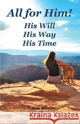 All for Him! His Will. His Way. His Time: A Journey from Brokenness to Reconciliation Scottie Barnes Sandi Huddleston-Edwards 9781945620478