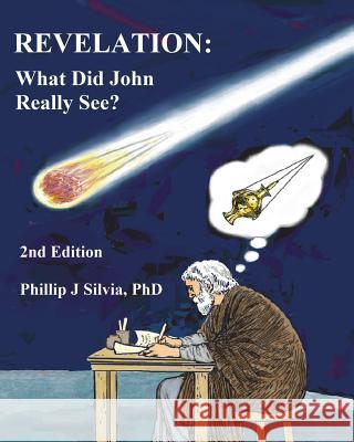 Revelation: What Did John Really See? Phillip J. Silvia 9781945750090