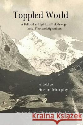 Toppled World: A Political and Spiritual Trek Through India, Tibet and Afghanistan Susan Murphy 9781945805806