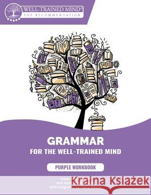 Grammar for the Well-Trained Mind: Purple Workbook: A Complete Course for Young Writers, Aspiring Rhetoricians, and Anyone Else Who Needs to Understan Susan Wise Bauer Audrey Anderson Patty Rebne 9781945841040