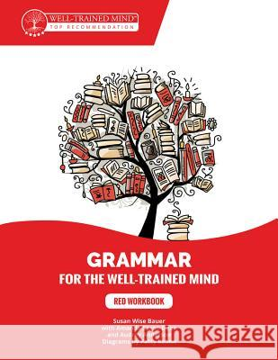 Grammar for the Well-Trained Mind: Red Workbook: A Complete Course for Young Writers, Aspiring Rhetoricians, and Anyone Else Who Needs to Understand H Susan Wise Bauer Amanda Saxon Dean Audrey Anderson 9781945841262