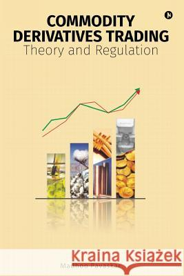 Commodity Derivatives Trading: Theory and Regulation Madhoo Pavaskar 9781945926228