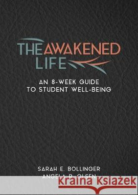 The Awakened Life: An 8-Week Guide to Student Well-Being Sarah E. Bollinger Angela R. Olsen 9781945935497