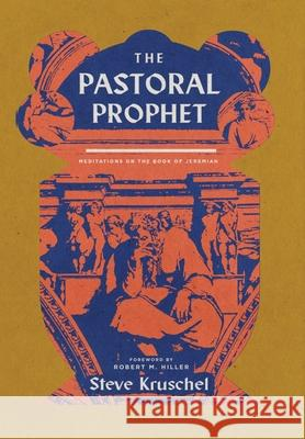 The Pastoral Prophet: Meditations on the Book of Jeremiah Steve Kruschel 9781945978814
