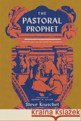 The Pastoral Prophet: Meditations on the Book of Jeremiah Steve Kruschel 9781945978821