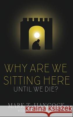 Why Are We Sitting Here Until We Die? Mark T. Hancock 9781946016812