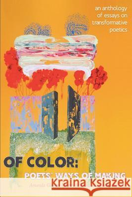 Of Color: Poets' Ways of Making: An Anthology of Essays on Transformative Poetics Amanda Galvan Huynh Luisa A Igloria  9781946031495