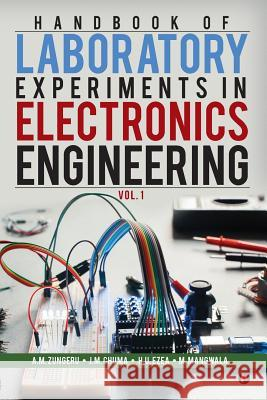Handbook of Laboratory Experiments in Electronics Engineering Vol. 1 A. M. Zungeru J. M. Chuma H. U. Ezea 9781946204189